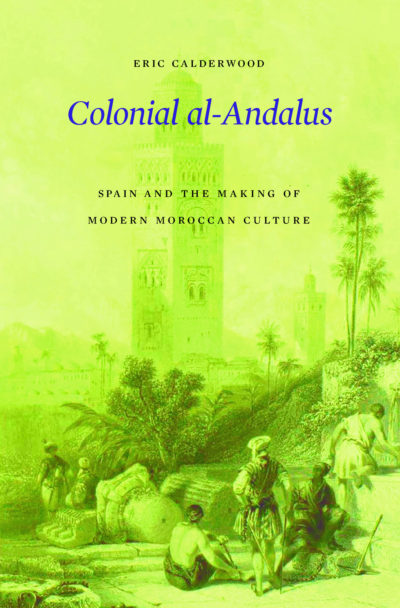 Eric Calderwood: Colonial al-Andalus: Spain and the Making of Modern Moroccan Culture